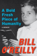 A Bold Fresh Piece of Humanity - A Memoir by Bill O'Reilly